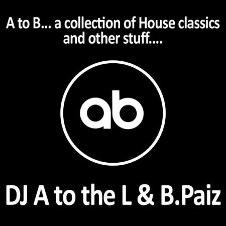 DJ A to the L & B.Paiz - A to B... a collection of House classic and other stuff...